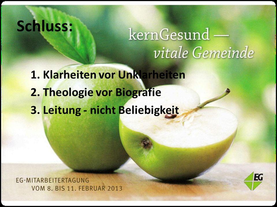 Schluss: 1. Klarheiten vor Unklarheiten 2. Theologie vor Biografie 3. Leitung - nicht Beliebigkeit