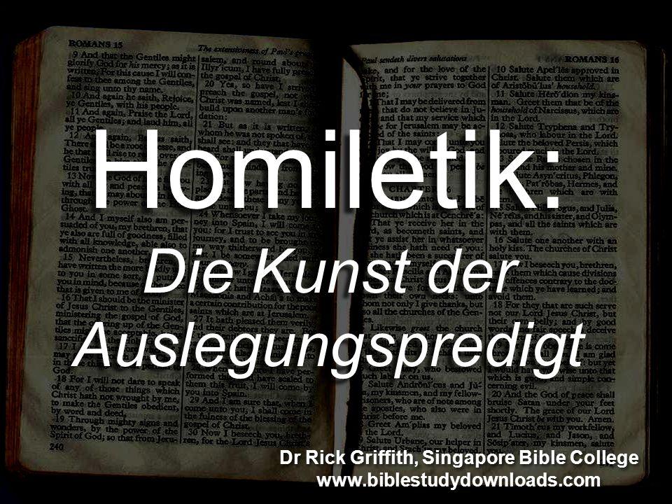 Homiletik: Die Kunst der Auslegungspredigt Dr Rick Griffith, Singapore Bible College www.biblestudydownloads.com Dr Rick Griffith, Singapore Bible College www.biblestudydownloads.com