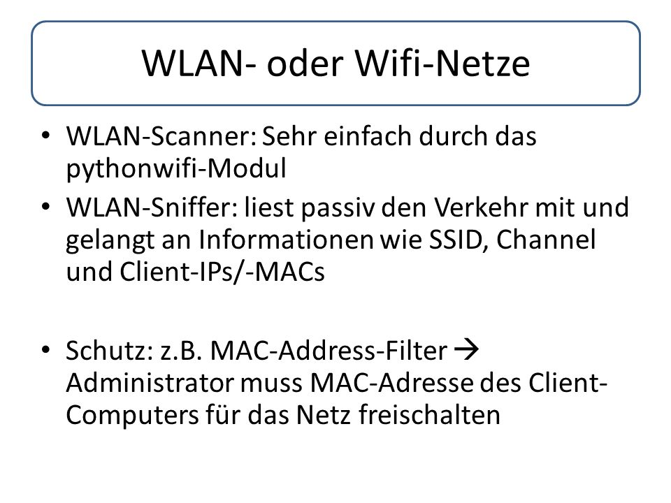 WLAN- oder Wifi-Netze WLAN-Scanner: Sehr einfach durch das pythonwifi-Modul WLAN-Sniffer: liest passiv den Verkehr mit und gelangt an Informationen wi