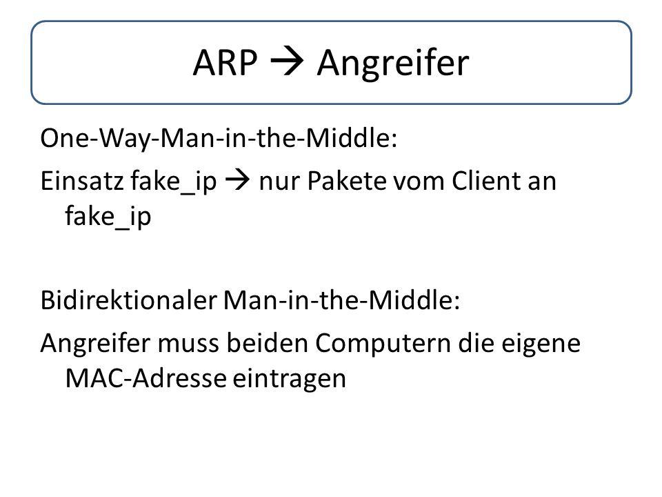 ARP  Angreifer One-Way-Man-in-the-Middle: Einsatz fake_ip  nur Pakete vom Client an fake_ip Bidirektionaler Man-in-the-Middle: Angreifer muss beiden