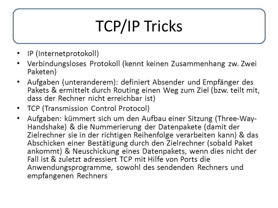 TCP/IP Tricks IP (Internetprotokoll) Verbindungsloses Protokoll (kennt keinen Zusammenhang zw. Zwei Paketen) Aufgaben (unteranderem): definiert Absend