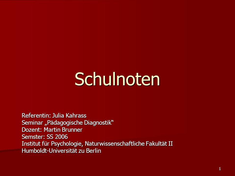 """1 Schulnoten Referentin: Julia Kahrass Seminar """"Pädagogische Diagnostik Dozent: Martin Brunner Semster: SS 2006 Institut für Psychologie, Naturwissenschaftliche Fakultät II Humboldt-Universität zu Berlin"""