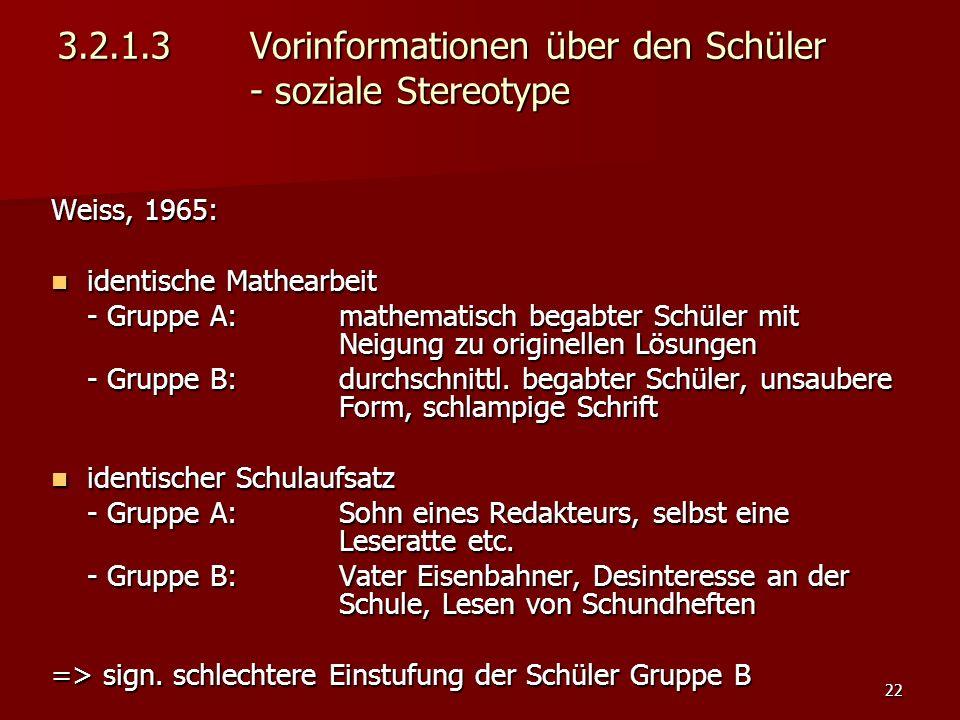22 3.2.1.3 Vorinformationen über den Schüler - soziale Stereotype Weiss, 1965: identische Mathearbeit identische Mathearbeit - Gruppe A: mathematisch begabter Schüler mit Neigung zu originellen Lösungen - Gruppe B: durchschnittl.
