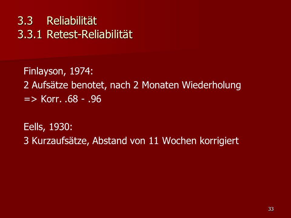 33 3.3Reliabilität 3.3.1Retest-Reliabilität Finlayson, 1974: 2 Aufsätze benotet, nach 2 Monaten Wiederholung => Korr..68 -.96 Eells, 1930: 3 Kurzaufsätze, Abstand von 11 Wochen korrigiert
