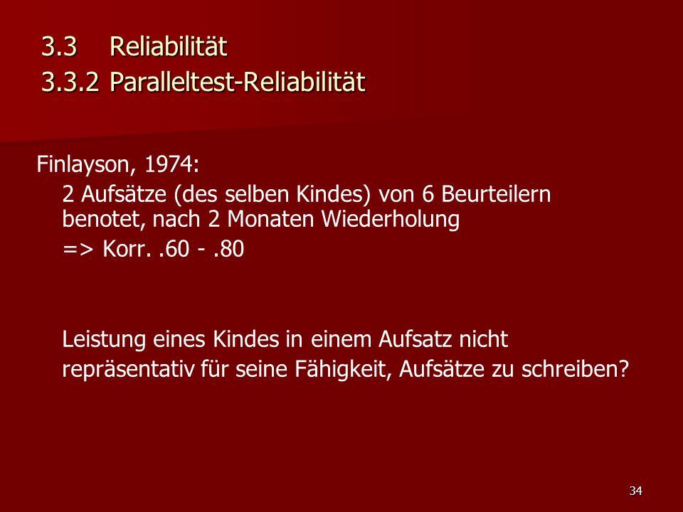34 3.3Reliabilität 3.3.2Paralleltest-Reliabilität Finlayson, 1974: 2 Aufsätze (des selben Kindes) von 6 Beurteilern benotet, nach 2 Monaten Wiederholung => Korr..60 -.80 Leistung eines Kindes in einem Aufsatz nicht repräsentativ für seine Fähigkeit, Aufsätze zu schreiben