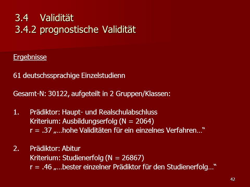 """42 3.4Validität 3.4.2 prognostische Validität Ergebnisse 61 deutschssprachige Einzelstudienn Gesamt-N: 30122, aufgeteilt in 2 Gruppen/Klassen: 1.Prädiktor: Haupt- und Realschulabschluss Kriterium: Ausbildungserfolg (N = 2064) r =.37 """"…hohe Validitäten für ein einzelnes Verfahren… 2.Prädiktor: Abitur Kriterium: Studienerfolg (N = 26867) r =.46 """"…bester einzelner Prädiktor für den Studienerfolg…"""