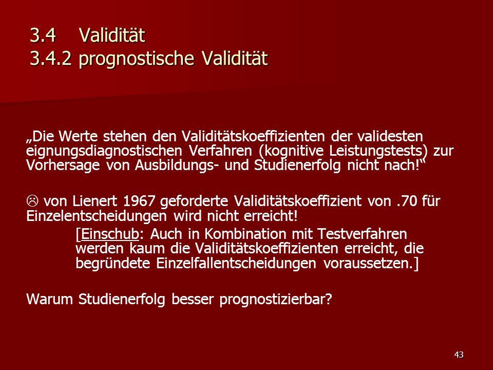 """43 3.4Validität 3.4.2 prognostische Validität """"Die Werte stehen den Validitätskoeffizienten der validesten eignungsdiagnostischen Verfahren (kognitive Leistungstests) zur Vorhersage von Ausbildungs- und Studienerfolg nicht nach!  von Lienert 1967 geforderte Validitätskoeffizient von.70 für Einzelentscheidungen wird nicht erreicht."""