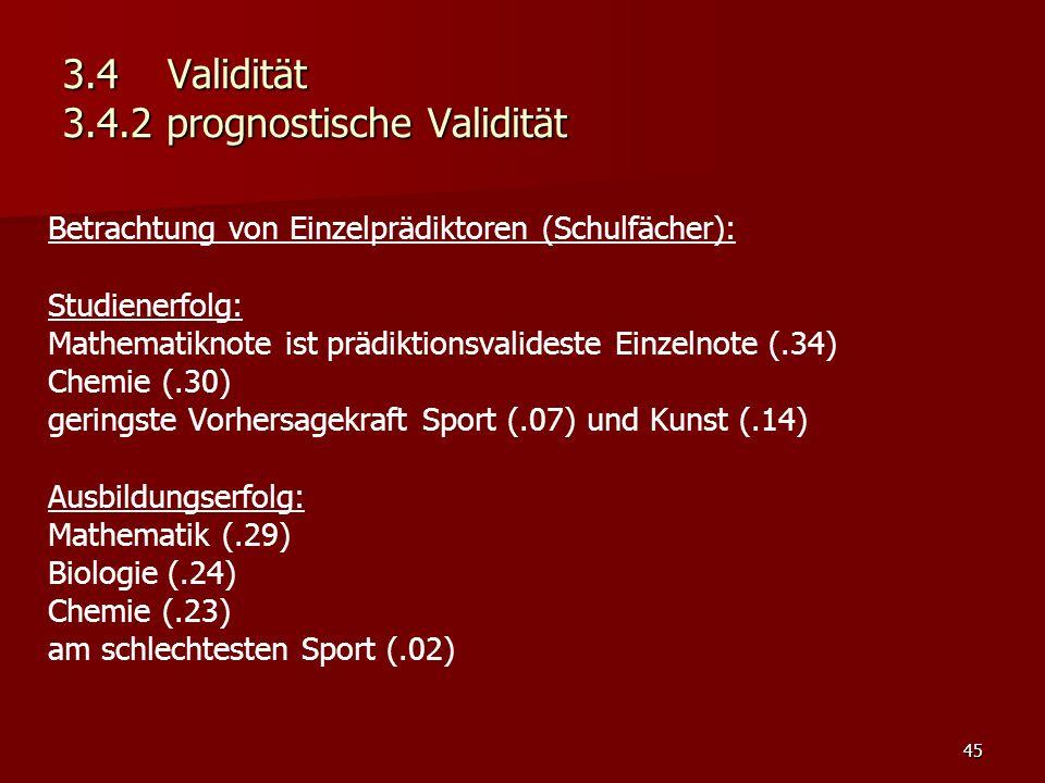 45 3.4Validität 3.4.2 prognostische Validität Betrachtung von Einzelprädiktoren (Schulfächer): Studienerfolg: Mathematiknote ist prädiktionsvalideste Einzelnote (.34) Chemie (.30) geringste Vorhersagekraft Sport (.07) und Kunst (.14) Ausbildungserfolg: Mathematik (.29) Biologie (.24) Chemie (.23) am schlechtesten Sport (.02)