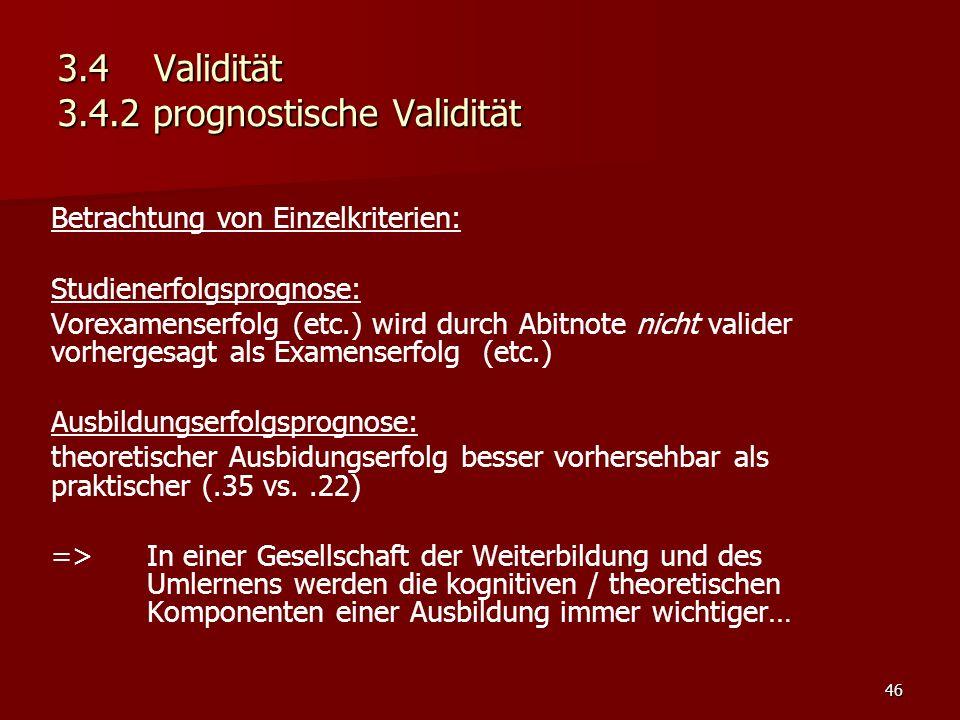 46 3.4Validität 3.4.2 prognostische Validität Betrachtung von Einzelkriterien: Studienerfolgsprognose: Vorexamenserfolg (etc.) wird durch Abitnote nicht valider vorhergesagt als Examenserfolg (etc.) Ausbildungserfolgsprognose: theoretischer Ausbidungserfolg besser vorhersehbar als praktischer (.35 vs..22) => In einer Gesellschaft der Weiterbildung und des Umlernens werden die kognitiven / theoretischen Komponenten einer Ausbildung immer wichtiger…