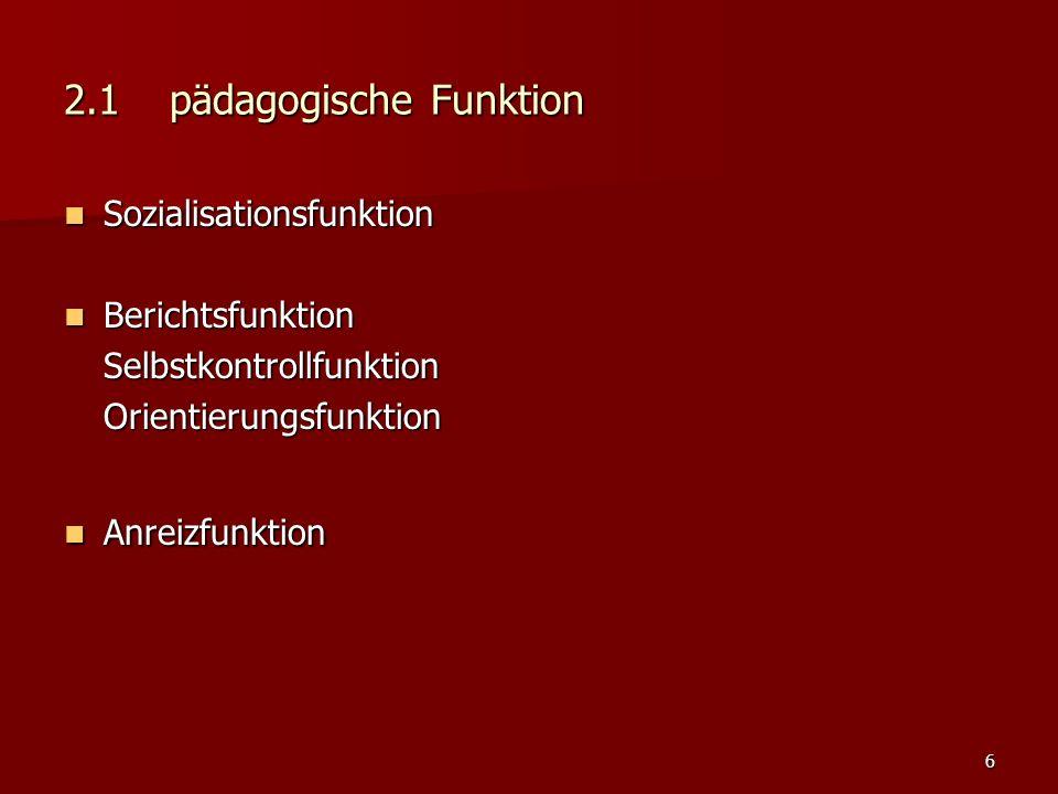 6 2.1pädagogische Funktion Sozialisationsfunktion Sozialisationsfunktion Berichtsfunktion BerichtsfunktionSelbstkontrollfunktionOrientierungsfunktion Anreizfunktion Anreizfunktion