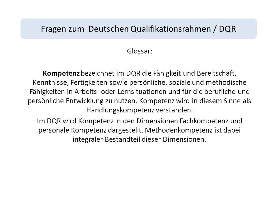 Fragen zum Deutschen Qualifikationsrahmen / DQR Glossar: Kompetenz bezeichnet im DQR die Fähigkeit und Bereitschaft, Kenntnisse, Fertigkeiten sowie persönliche, soziale und methodische Fähigkeiten in Arbeits- oder Lernsituationen und für die berufliche und persönliche Entwicklung zu nutzen.