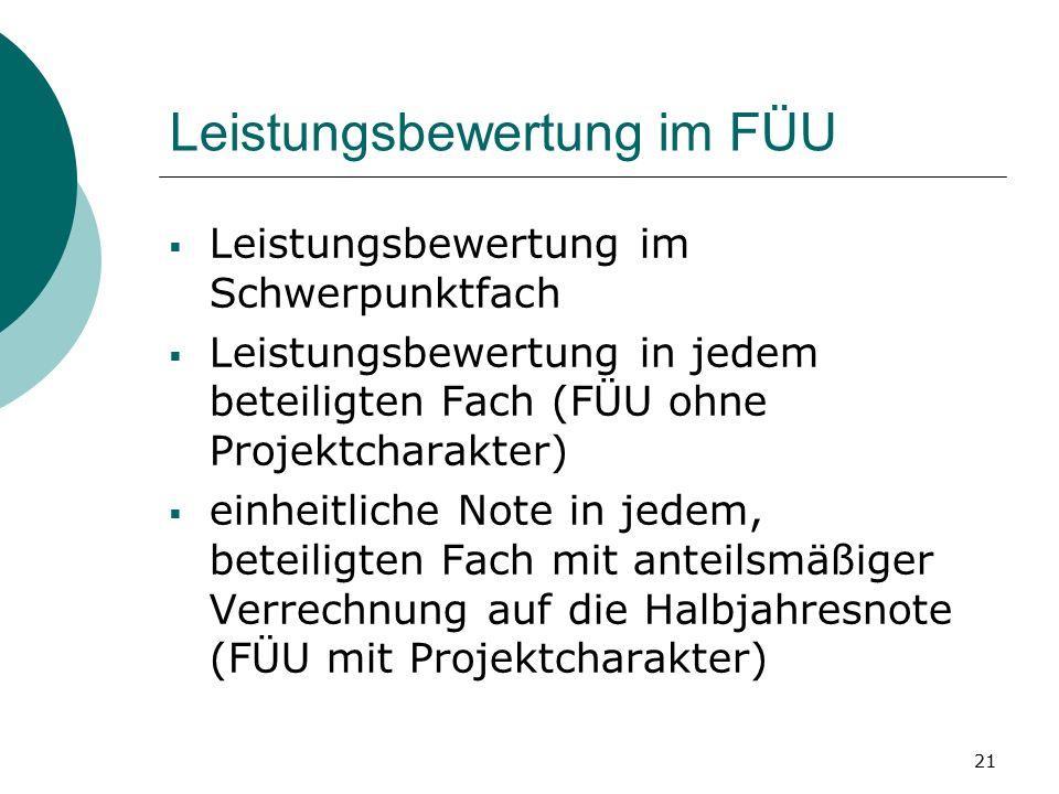 21 Leistungsbewertung im FÜU  Leistungsbewertung im Schwerpunktfach  Leistungsbewertung in jedem beteiligten Fach (FÜU ohne Projektcharakter)  einheitliche Note in jedem, beteiligten Fach mit anteilsmäßiger Verrechnung auf die Halbjahresnote (FÜU mit Projektcharakter)