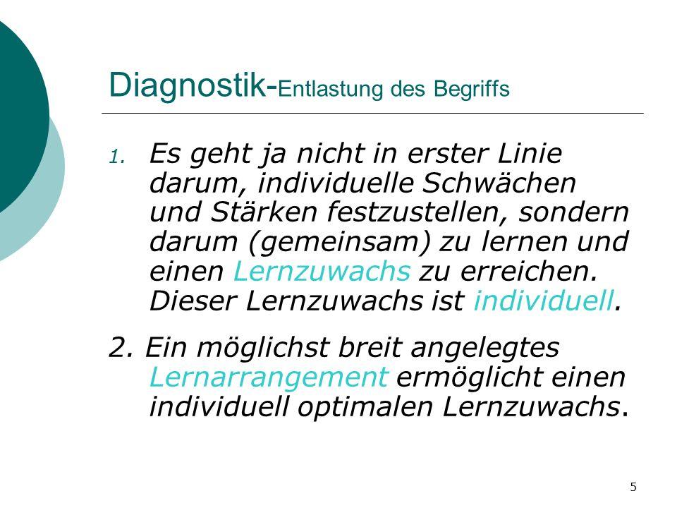 5 Diagnostik- Entlastung des Begriffs 1. Es geht ja nicht in erster Linie darum, individuelle Schwächen und Stärken festzustellen, sondern darum (geme
