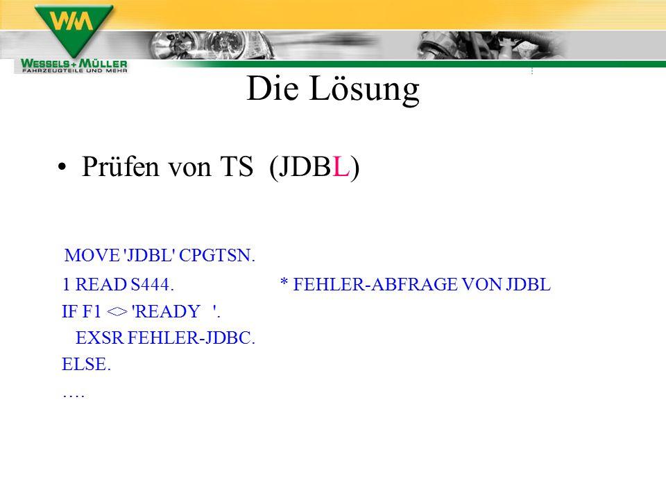 Prüfen von TS (JDBL) MOVE 'JDBL' CPGTSN. 1 READ S444. * FEHLER-ABFRAGE VON JDBL IF F1 <> 'READY '. EXSR FEHLER-JDBC. ELSE. …. Die Lösung