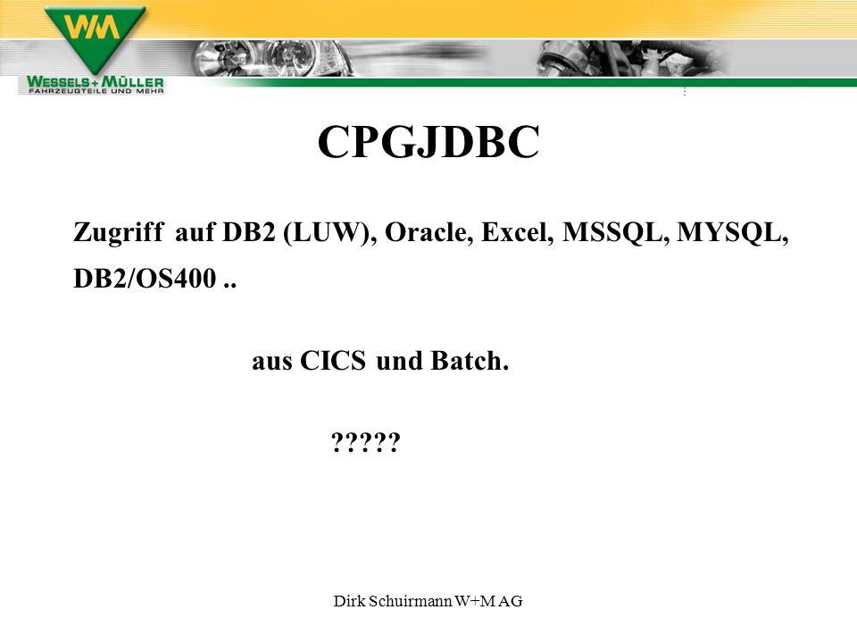 Dirk Schuirmann W+M AG CPGJDBC Zugriff auf DB2 (LUW), Oracle, Excel, MSSQL, MYSQL, DB2/OS400.. aus CICS und Batch. ?????