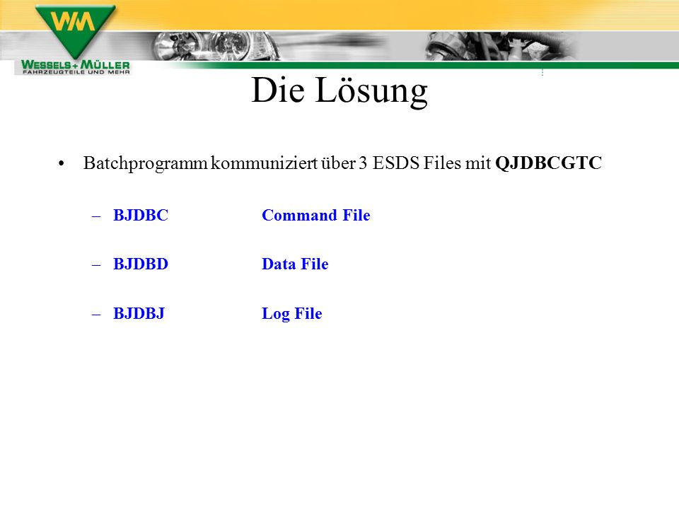 Batchprogramm kommuniziert über 3 ESDS Files mit QJDBCGTC –BJDBCCommand File –BJDBDData File –BJDBJLog File Die Lösung