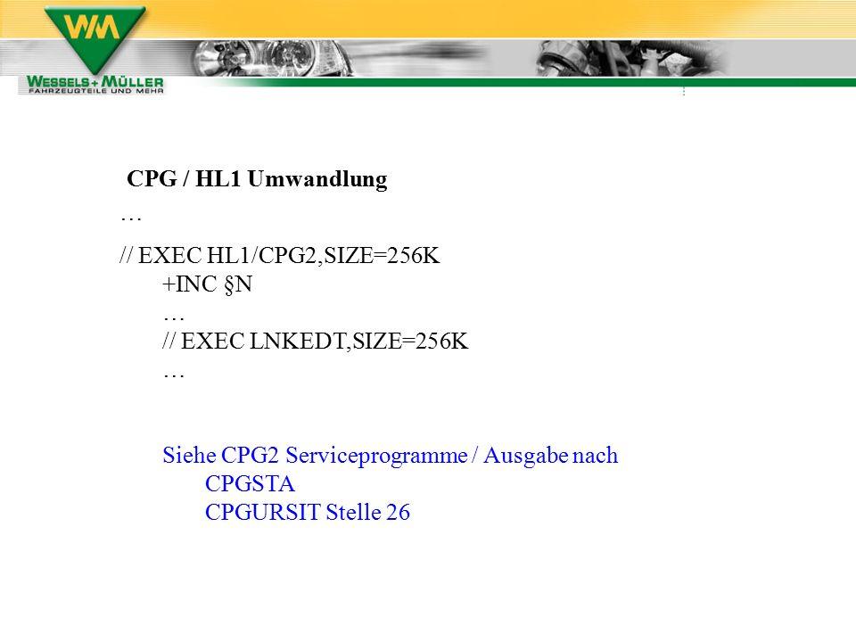 CPG / HL1 Umwandlung … // EXEC HL1/CPG2,SIZE=256K +INC §N … // EXEC LNKEDT,SIZE=256K … Siehe CPG2 Serviceprogramme / Ausgabe nach CPGSTA CPGURSIT Stelle 26