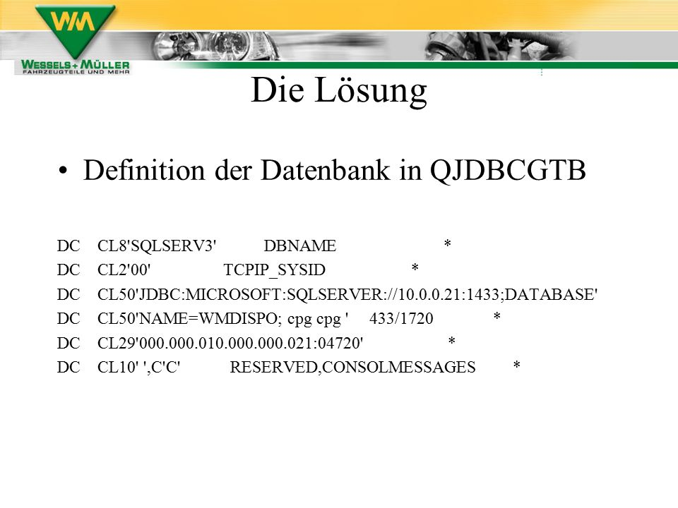 Definition der Datenbank in QJDBCGTB DC CL8 SQLSERV3 DBNAME * DC CL2 00 TCPIP_SYSID * DC CL50 JDBC:MICROSOFT:SQLSERVER://10.0.0.21:1433;DATABASE DC CL50 NAME=WMDISPO; cpg cpg 433/1720 * DC CL29 000.000.010.000.000.021:04720 * DC CL10 ,C C RESERVED,CONSOLMESSAGES *
