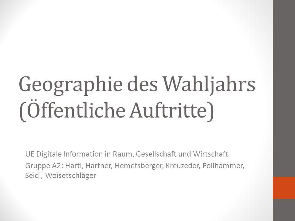 Geographie des Wahljahrs (Öffentliche Auftritte) UE Digitale Information in Raum, Gesellschaft und Wirtschaft Gruppe A2: Hartl, Hartner, Hemetsberger, Kreuzeder, Pollhammer, Seidl, Woisetschläger