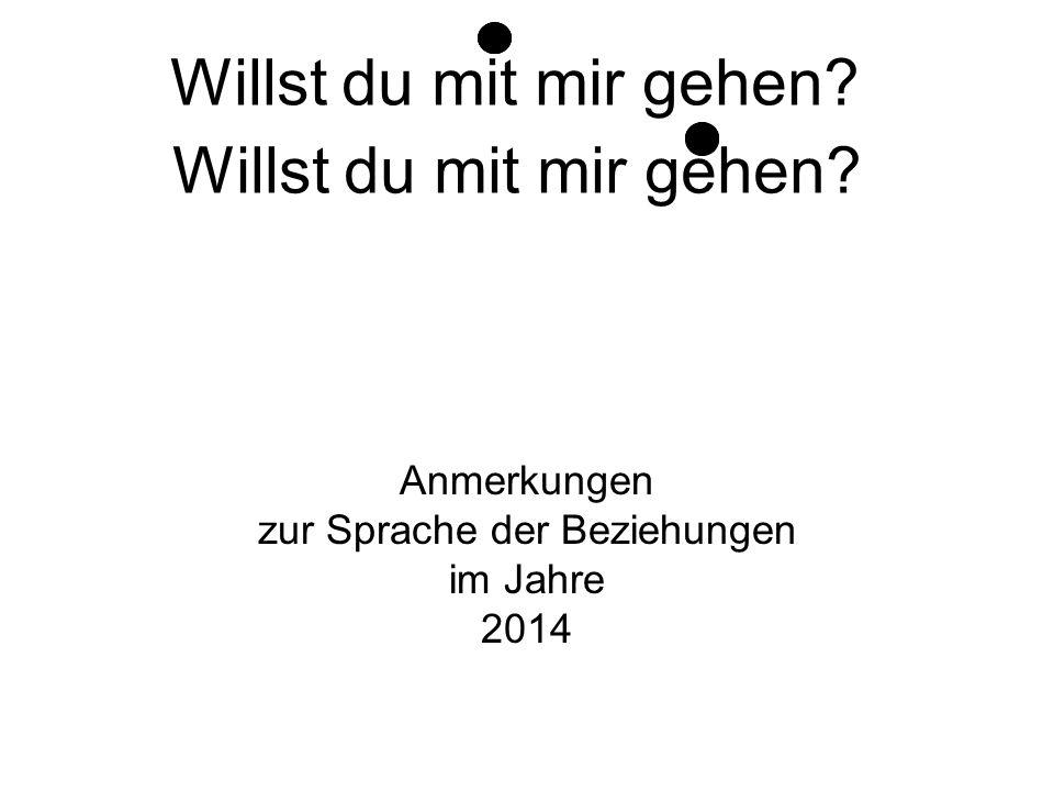 Anmerkungen zur Sprache der Beziehungen im Jahre 2014 Willst du mit mir gehen? Willst du mit mir gehen?