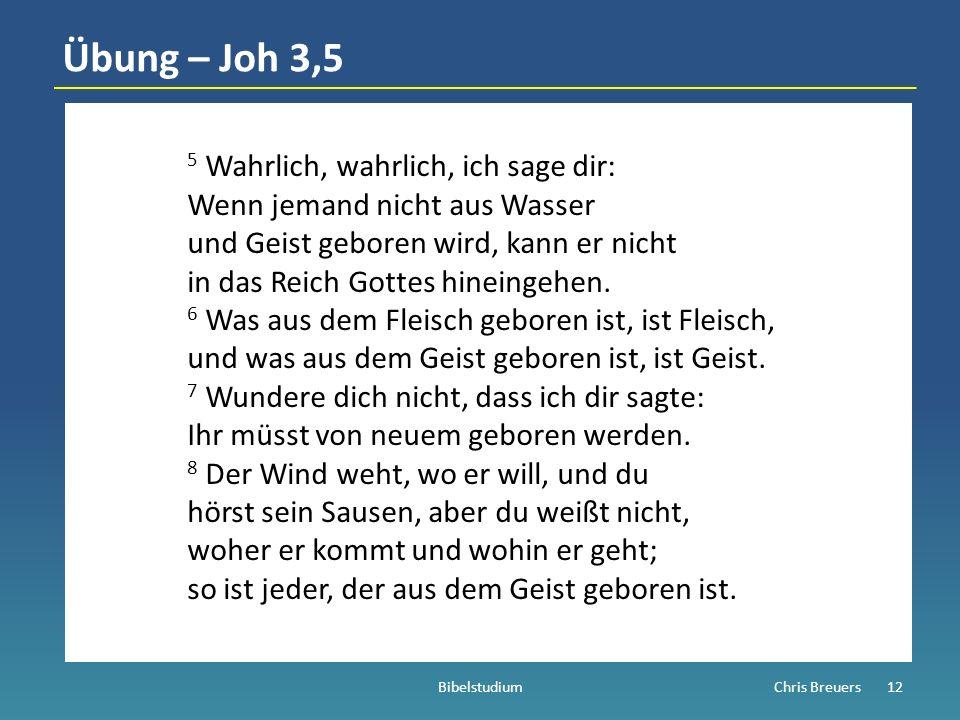 Übung – Joh 3,5 5 Wahrlich, wahrlich, ich sage dir: Wenn jemand nicht aus Wasser und Geist geboren wird, kann er nicht in das Reich Gottes hineingehen.