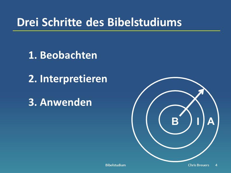 Drei Schritte des Bibelstudiums 1.Beobachten 2.Interpretieren 3.Anwenden BibelstudiumChris Breuers4 BI A