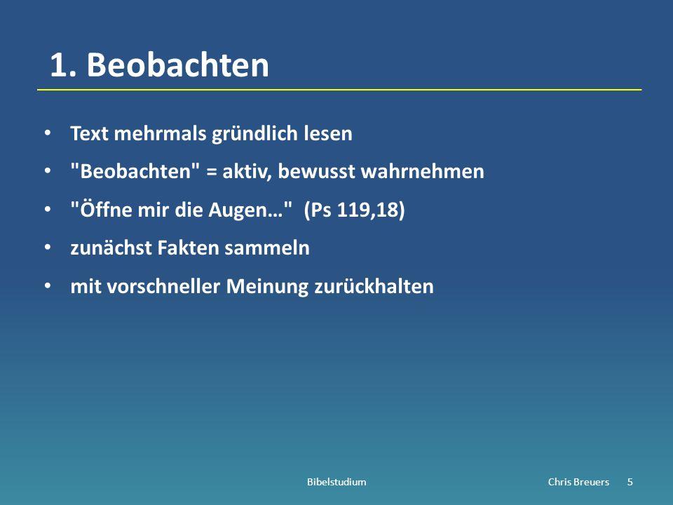 Beobachten: zwei Ansätze (1) Der Blick fürs DETAIL a) Beobachte Wörter: ihre Bedeutung, ihr Gebrauch b) Beobachte Struktur / Aufbau / Logik des Textes c) Beobachte die Sprache (Literaturart, Sprachgebrauch) … (2) Der Blick fürs GANZE (besprechen wir das nächste Mal) BibelstudiumChris Breuers6
