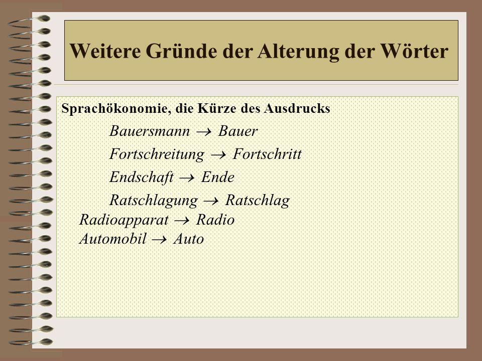 Weitere Gründe der Alterung der Wörter Sprachökonomie, die Kürze des Ausdrucks Bauersmann  Bauer Fortschreitung  Fortschritt Endschaft  Ende Ratschlagung  Ratschlag Radioapparat  Radio Automobil  Auto