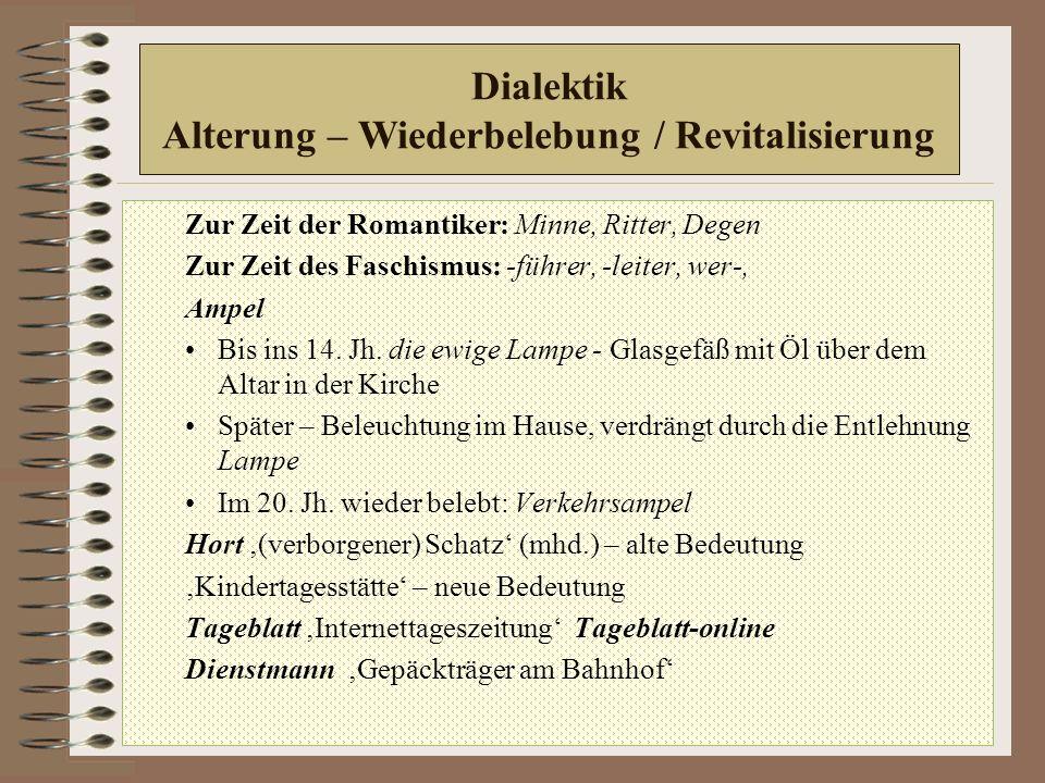 Dialektik Alterung – Wiederbelebung / Revitalisierung Zur Zeit der Romantiker: Minne, Ritter, Degen Zur Zeit des Faschismus: -führer, -leiter, wer-, Ampel Bis ins 14.