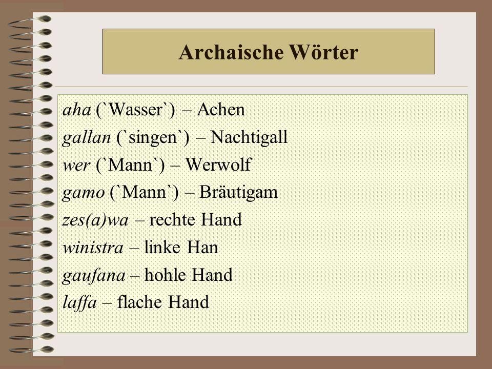 Archaische Wörter aha (`Wasser`) – Achen gallan (`singen`) – Nachtigall wer (`Mann`) – Werwolf gamo (`Mann`) – Bräutigam zes(a)wa – rechte Hand winistra – linke Han gaufana – hohle Hand laffa – flache Hand