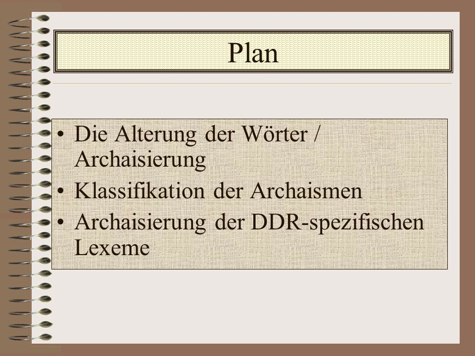 Plan Die Alterung der Wörter / Archaisierung Klassifikation der Archaismen Archaisierung der DDR-spezifischen Lexeme