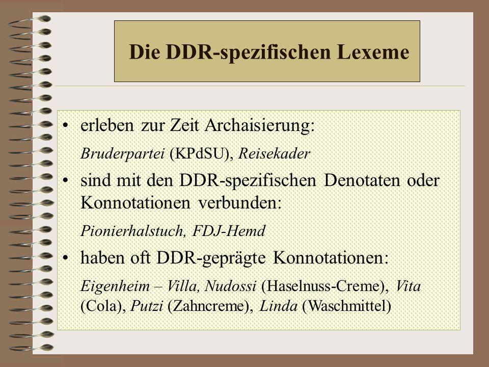 Die DDR-spezifischen Lexeme erleben zur Zeit Archaisierung: Bruderpartei (KPdSU), Reisekader sind mit den DDR-spezifischen Denotaten oder Konnotationen verbunden: Pionierhalstuch, FDJ-Hemd haben oft DDR-geprägte Konnotationen: Eigenheim – Villa, Nudossi (Haselnuss-Creme), Vita (Cola), Putzi (Zahncreme), Linda (Waschmittel)