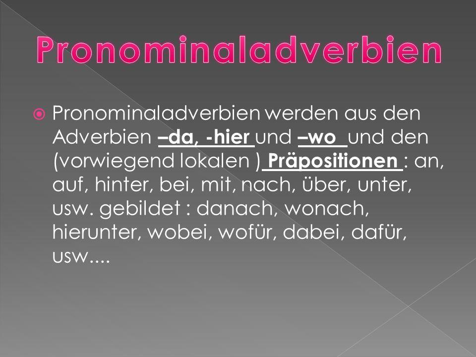  Pronominaladverbien werden aus den Adverbien –da, -hier und –wo und den (vorwiegend lokalen ) Präpositionen : an, auf, hinter, bei, mit, nach, über, unter, usw.