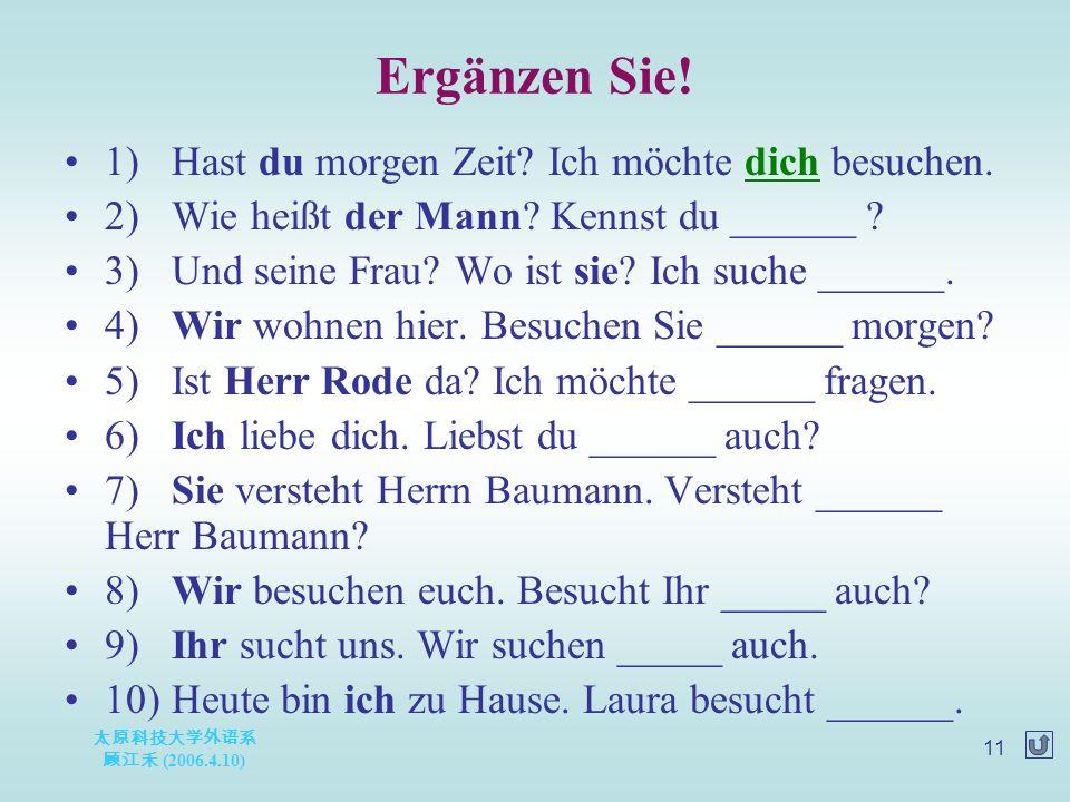 太原科技大学外语系 顾江禾 (2006.4.10) 11 Ergänzen Sie. 1)Hast du morgen Zeit.