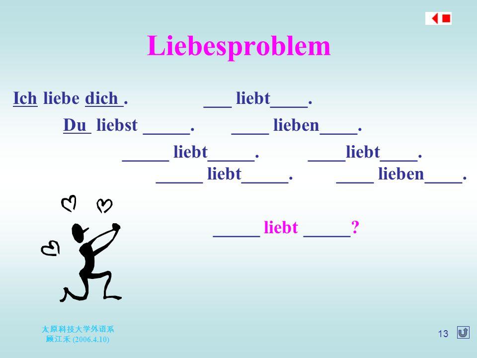 太原科技大学外语系 顾江禾 (2006.4.10) 13 Liebesproblem Ich liebe dich.___ liebt____. Du liebst _____. ____ lieben____. _____ liebt_____. ____liebt____. _____ lieb