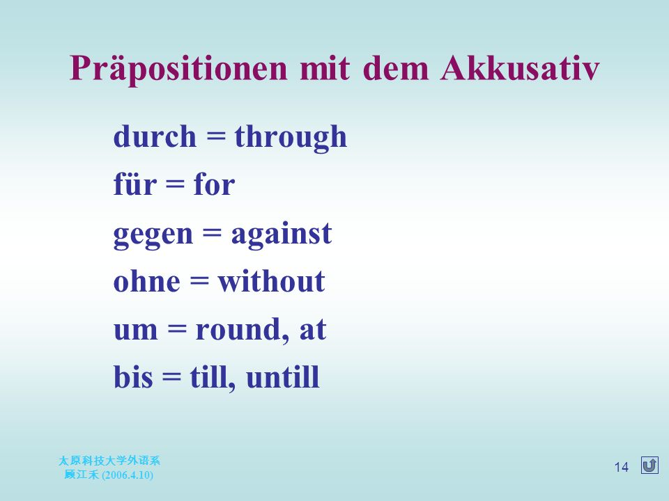 太原科技大学外语系 顾江禾 ( ) 14 Präpositionen mit dem Akkusativ durch = through für = for gegen = against ohne = without um = round, at bis = till, untill