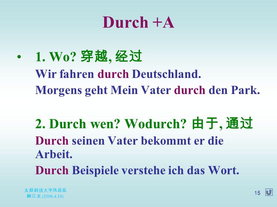 太原科技大学外语系 顾江禾 (2006.4.10) 15 Durch +A 1. Wo. 穿越, 经过 Wir fahren durch Deutschland.