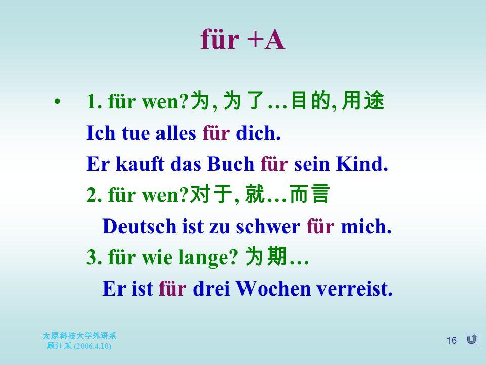太原科技大学外语系 顾江禾 (2006.4.10) 16 für +A 1. für wen. 为, 为了 … 目的, 用途 Ich tue alles für dich.