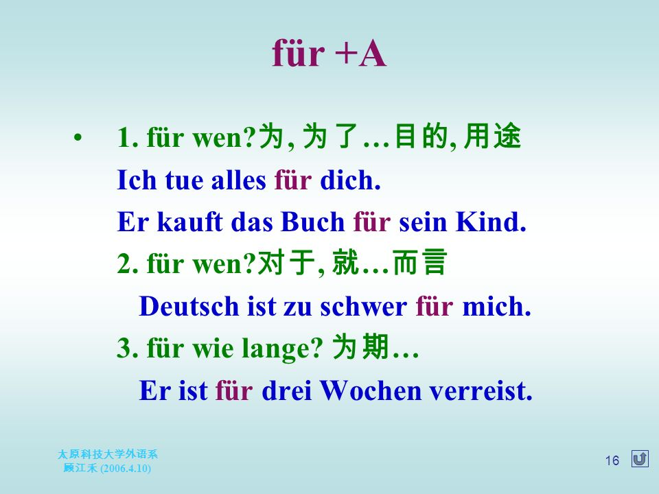 太原科技大学外语系 顾江禾 (2006.4.10) 16 für +A 1. für wen? 为, 为了 … 目的, 用途 Ich tue alles für dich. Er kauft das Buch für sein Kind. 2. für wen? 对于, 就 … 而言 Deutsch