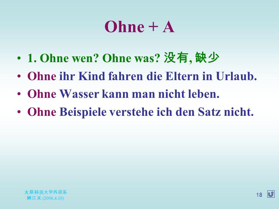 太原科技大学外语系 顾江禾 (2006.4.10) 18 Ohne + A 1. Ohne wen.