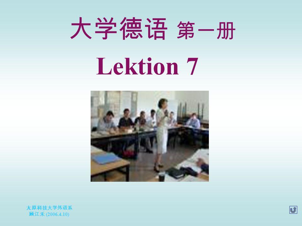 太原科技大学外语系 顾江禾 (2006.4.10) Lektion 7 大学德语 第一册