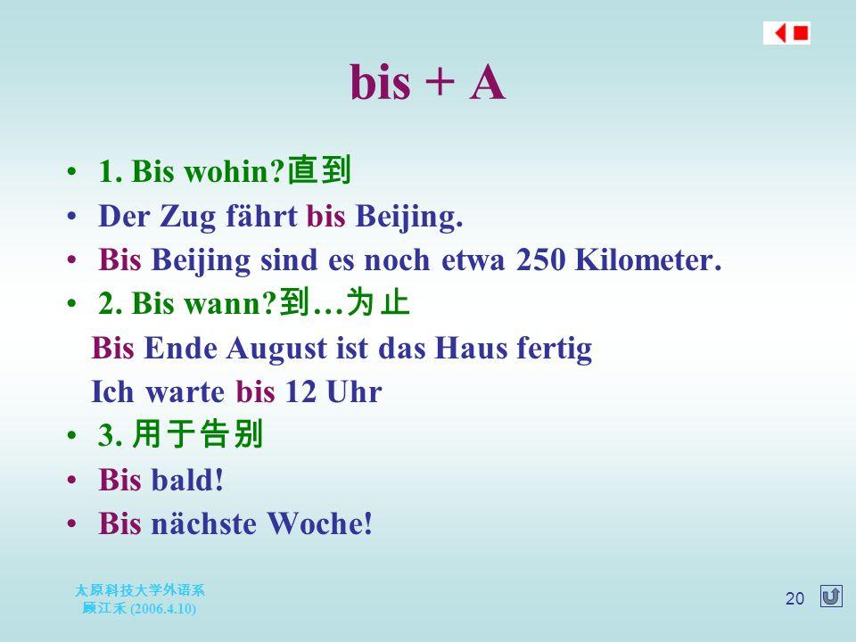 太原科技大学外语系 顾江禾 (2006.4.10) 20 bis + A 1. Bis wohin.