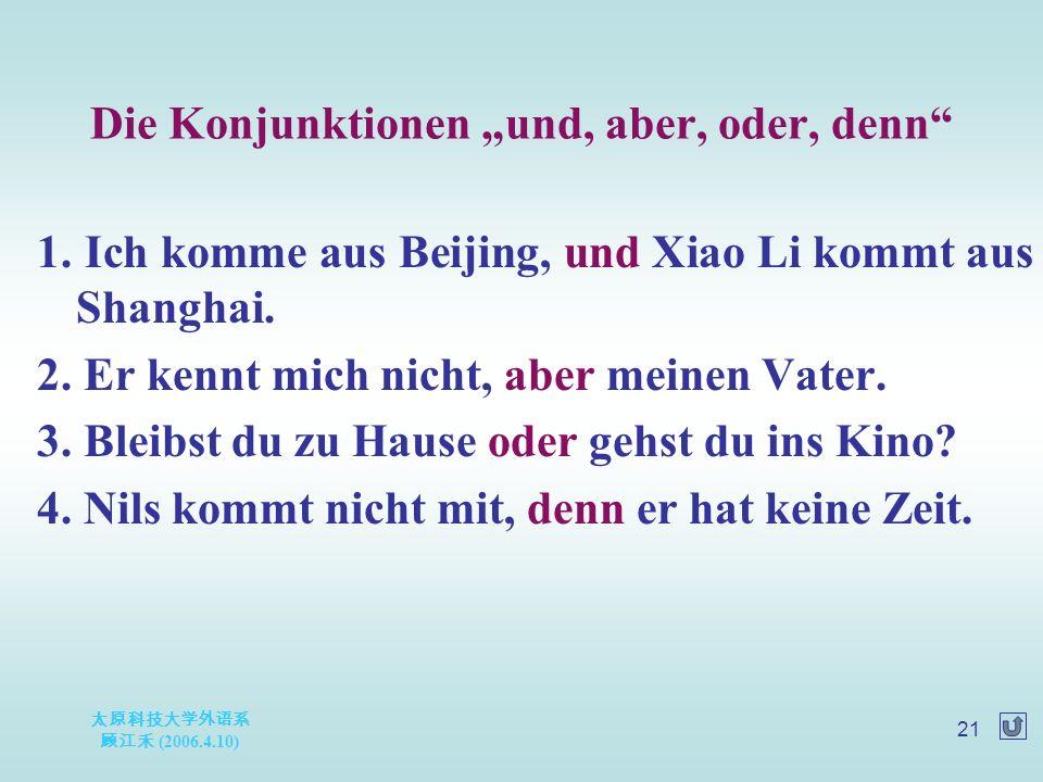 "太原科技大学外语系 顾江禾 (2006.4.10) 21 Die Konjunktionen ""und, aber, oder, denn"" 1. Ich komme aus Beijing, und Xiao Li kommt aus Shanghai. 2. Er kennt mich nich"