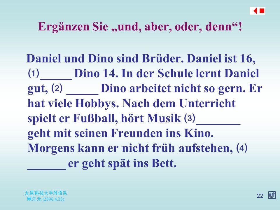"""太原科技大学外语系 顾江禾 (2006.4.10) 22 Ergänzen Sie """"und, aber, oder, denn""""! Daniel und Dino sind Brüder. Daniel ist 16, ⑴ _____ Dino 14. In der Schule lernt Da"""