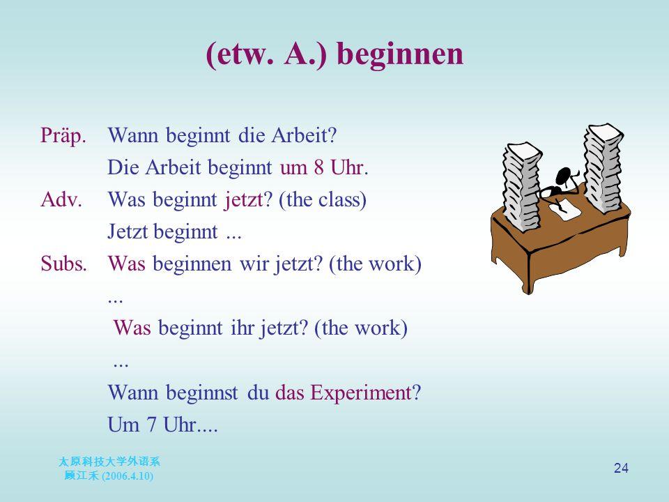 太原科技大学外语系 顾江禾 (2006.4.10) 24 (etw. A.) beginnen Präp.Wann beginnt die Arbeit.