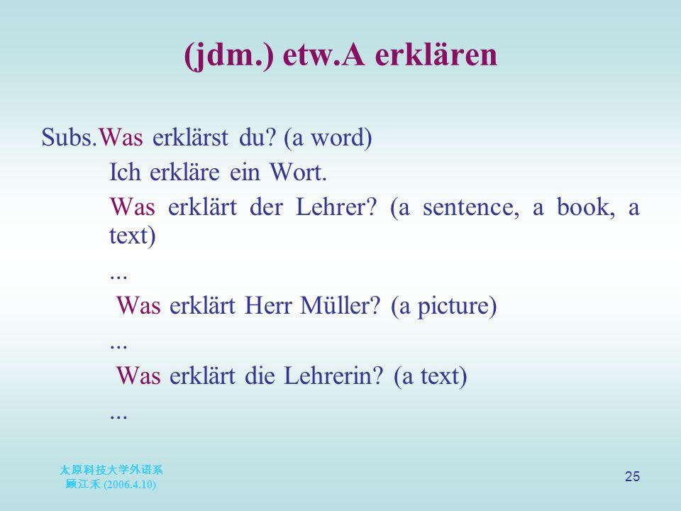 太原科技大学外语系 顾江禾 (2006.4.10) 25 (jdm.) etw.A erklären Subs.Was erklärst du? (a word) Ich erkläre ein Wort. Was erklärt der Lehrer? (a sentence, a book, a