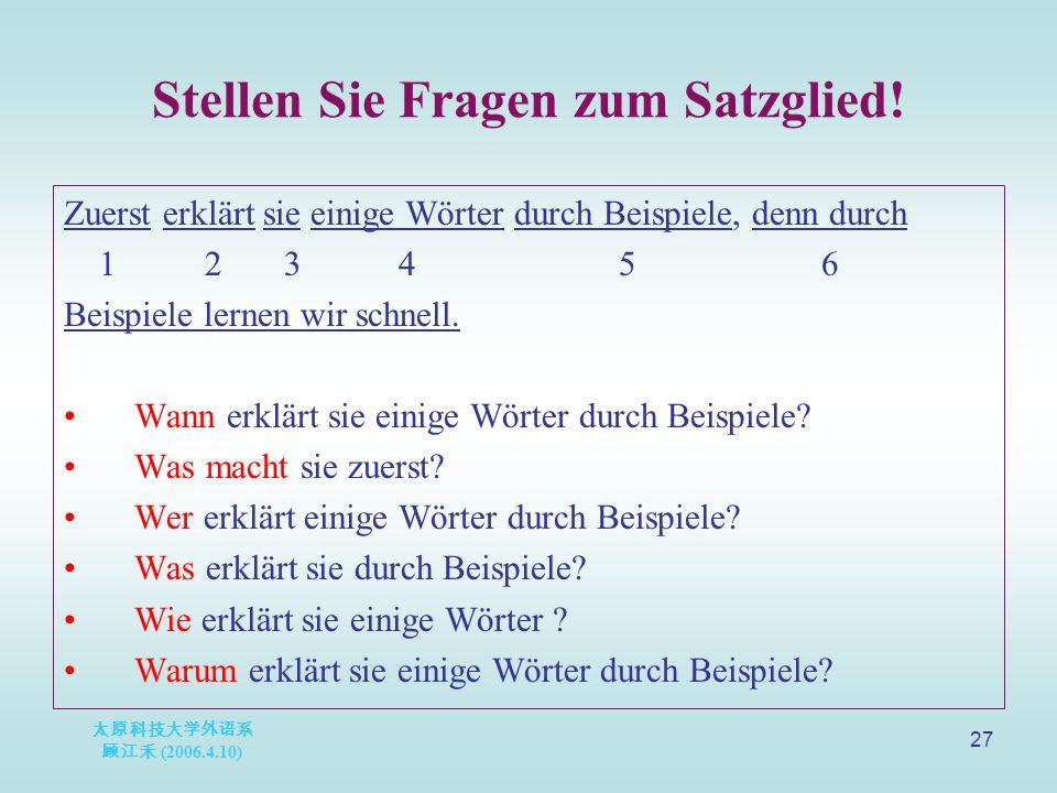 太原科技大学外语系 顾江禾 (2006.4.10) 27 Stellen Sie Fragen zum Satzglied.