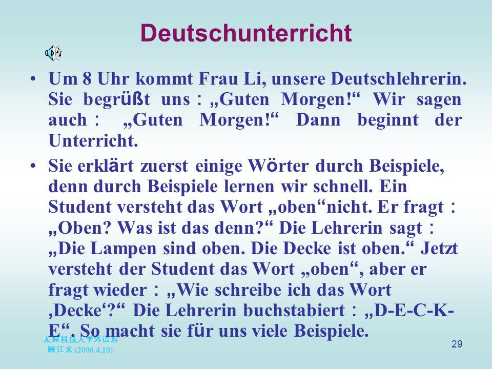 """太原科技大学外语系 顾江禾 (2006.4.10) 29 Deutschunterricht Um 8 Uhr kommt Frau Li, unsere Deutschlehrerin. Sie begr üß t uns : """" Guten Morgen! """" Wir sagen auch :"""