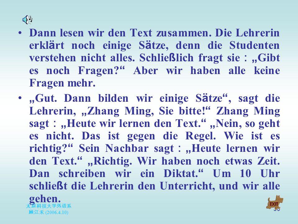 太原科技大学外语系 顾江禾 (2006.4.10) 30 Dann lesen wir den Text zusammen. Die Lehrerin erkl ä rt noch einige S ä tze, denn die Studenten verstehen nicht alles. S
