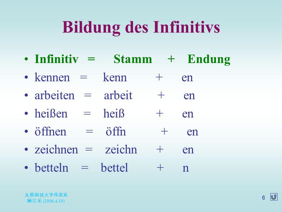 太原科技大学外语系 顾江禾 (2006.4.10) 6 Bildung des Infinitivs Infinitiv = Stamm + Endung kennen = kenn + en arbeiten = arbeit + en heißen = heiß + en öffnen = öf